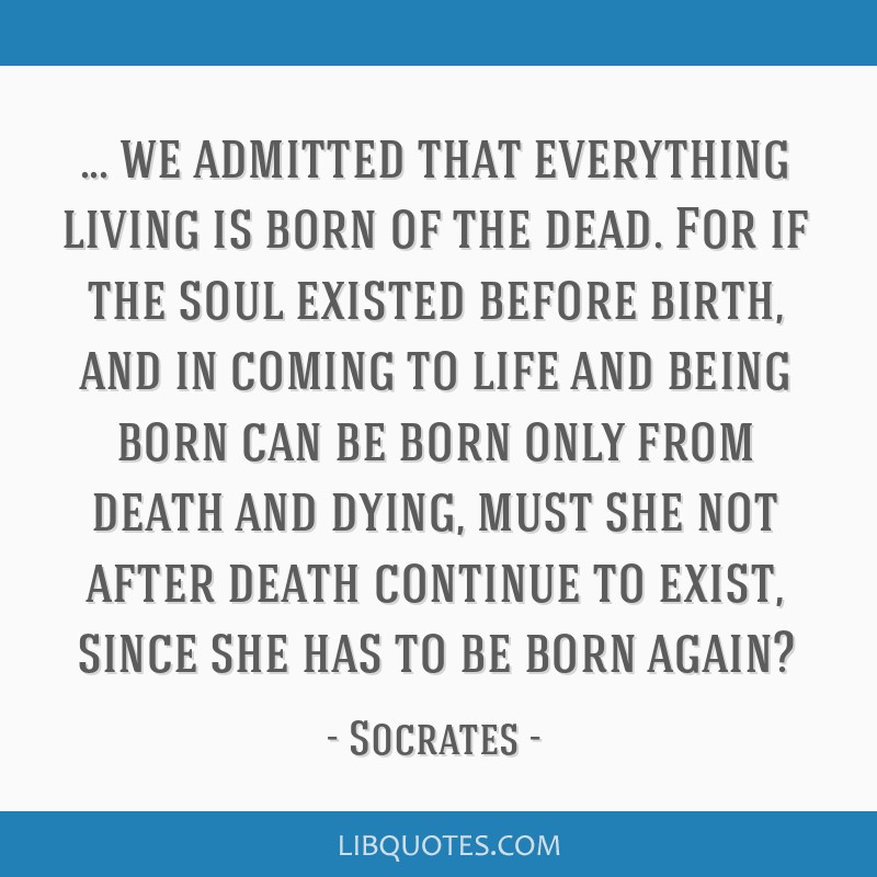 We admitted that everything living is born of the dead. For if the soul existed before birth, and in coming to life and being born can be born only...