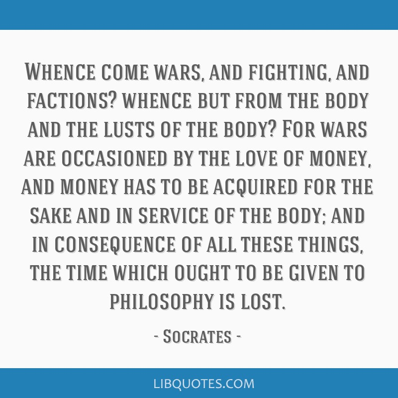 Whence come wars, and fighting, and factions? whence but from the body and the lusts of the body? For wars are occasioned by the love of money, and...
