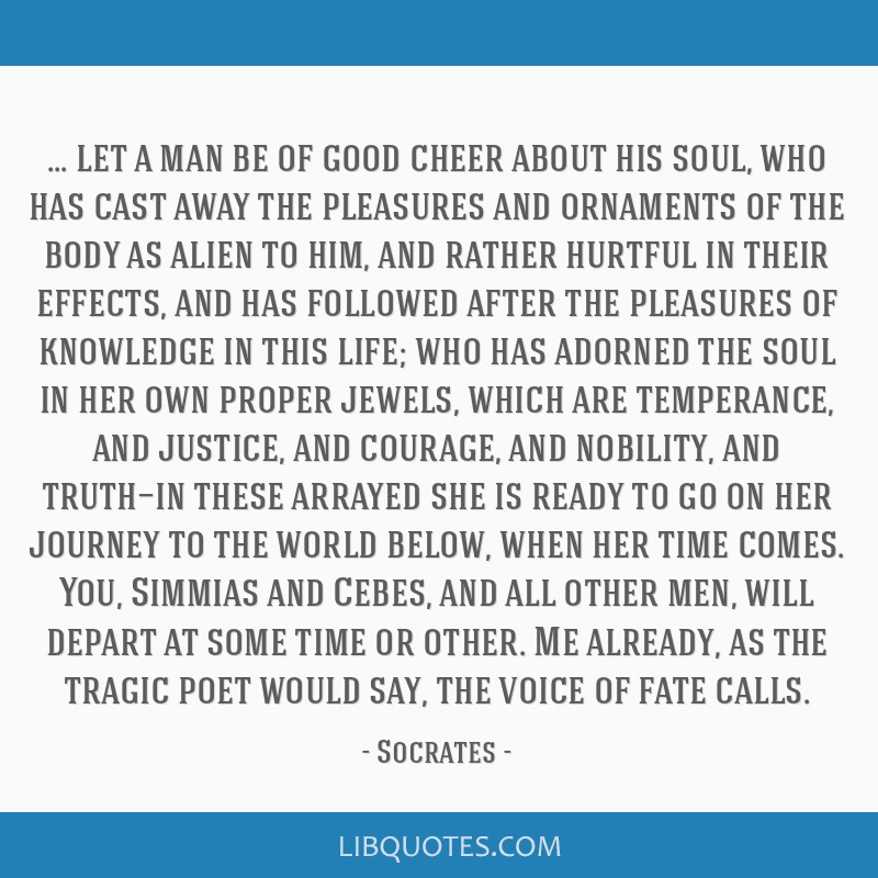 Let a man be of good cheer about his soul, who has cast away the pleasures and ornaments of the body as alien to him, and rather hurtful in their...