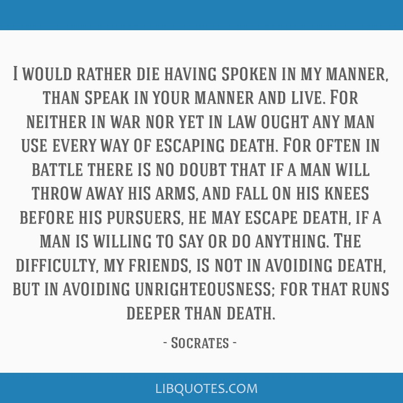 I would rather die having spoken in my manner, than speak in your manner and live. For neither in war nor yet in law ought any man use every way of...