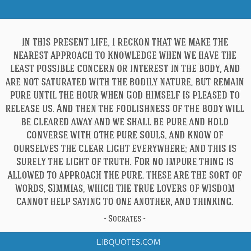 In this present life, I reckon that we make the nearest approach to knowledge when we have the least possible concern or interest in the body, and...