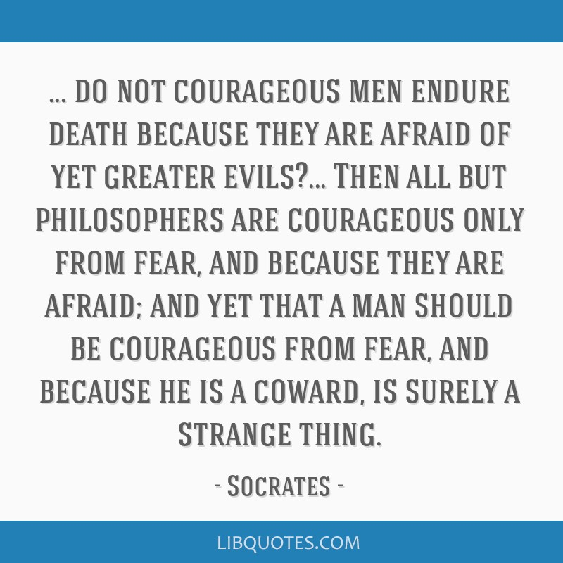 Do not courageous men endure death because they are afraid of yet greater evils?... Then all but philosophers are courageous only from fear, and...