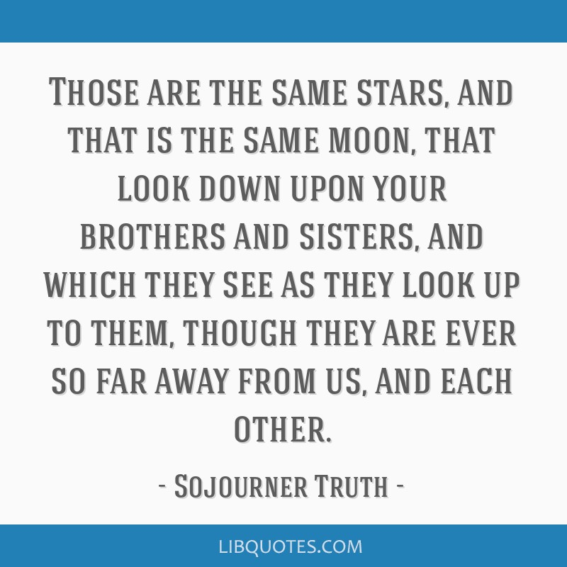 Those are the same stars, and that is the same moon, that look down upon your brothers and sisters, and which they see as they look up to them,...