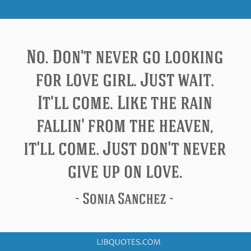No. Don't never go looking for love girl. Just wait. It'll come. Like the rain fallin' from the heaven, it'll come. Just don't never give up on love.