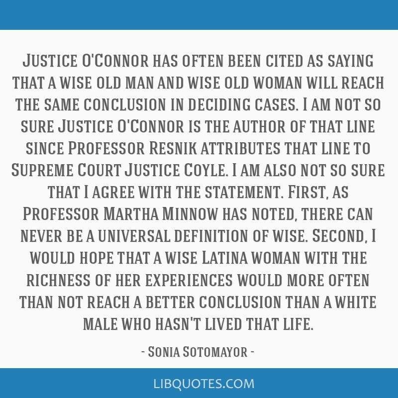 Justice O'Connor has often been cited as saying that a wise old man and wise old woman will reach the same conclusion in deciding cases. I am not so...
