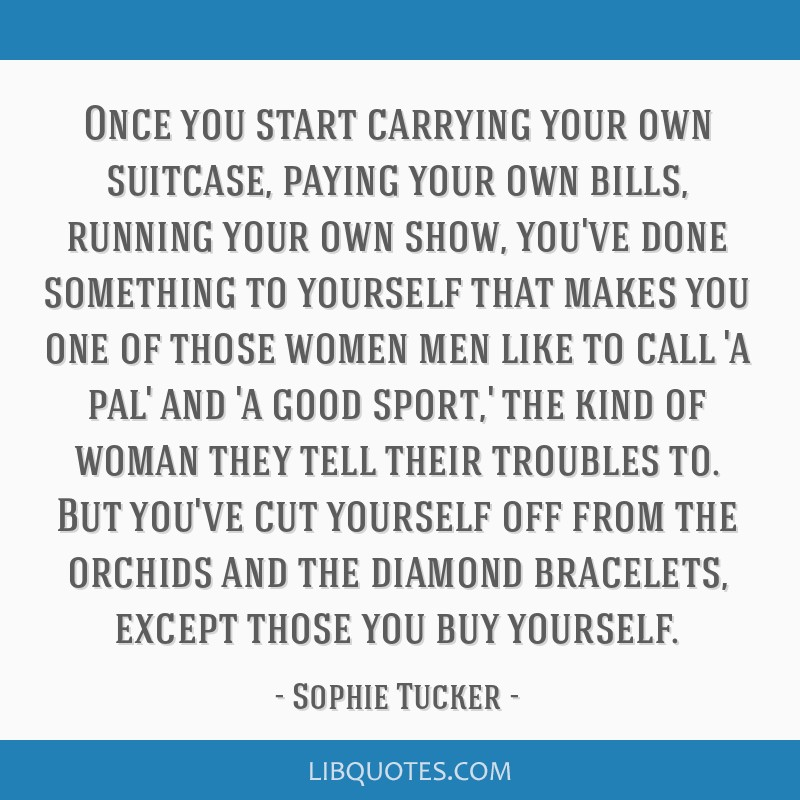 Once you start carrying your own suitcase, paying your own bills, running your own show, you've done something to yourself that makes you one of...