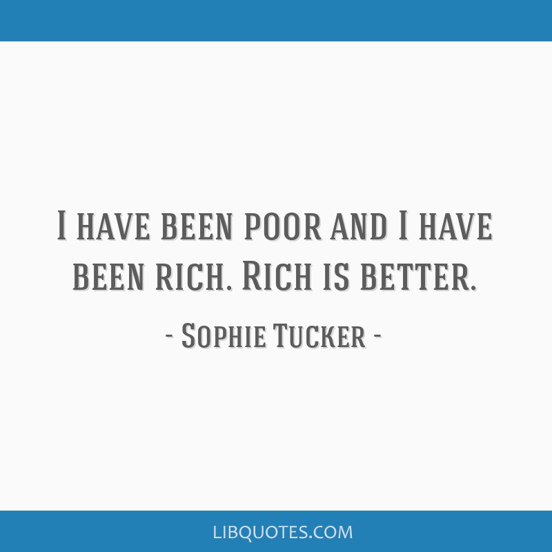 I have been poor and I have been rich. Rich is better.