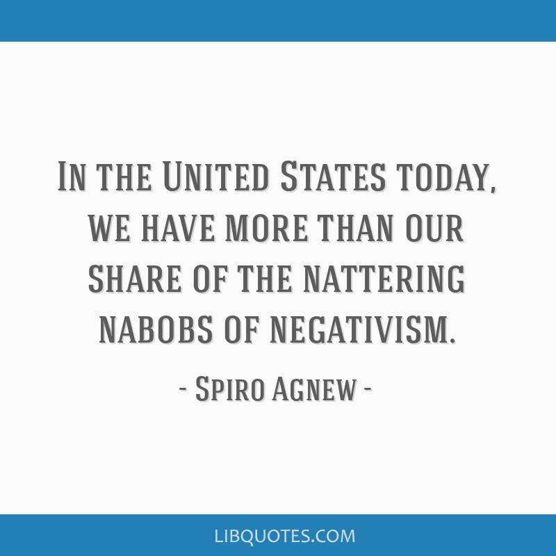In the United States today, we have more than our share of the nattering nabobs of negativism.