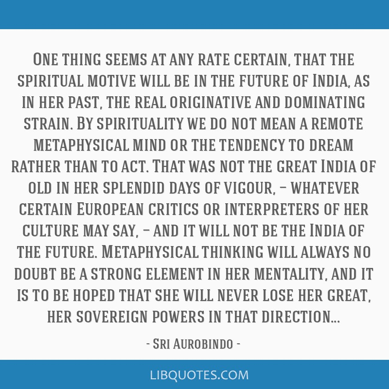 One thing seems at any rate certain, that the spiritual motive will be in the future of India, as in her past, the real originative and dominating...