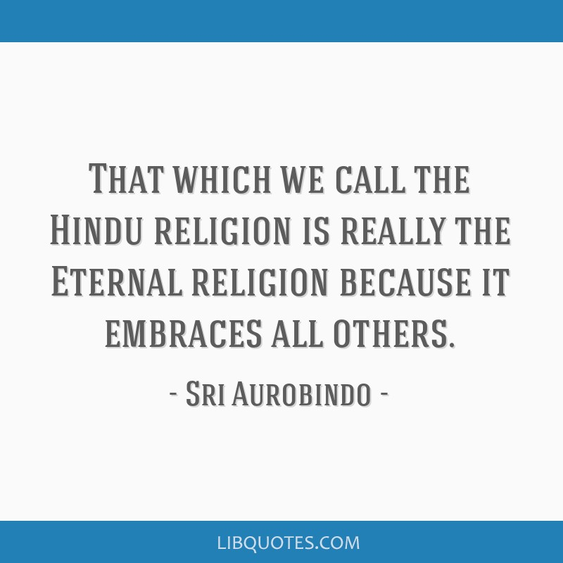 That which we call the Hindu religion is really the Eternal religion because it embraces all others.