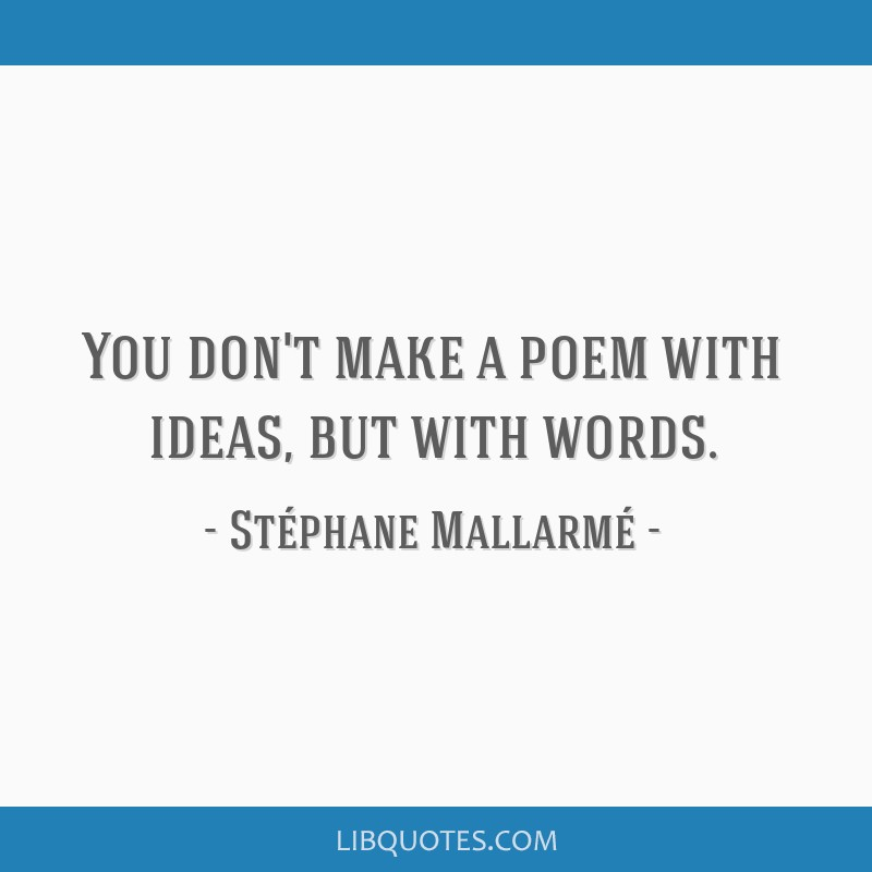 You don't make a poem with ideas, but with words.