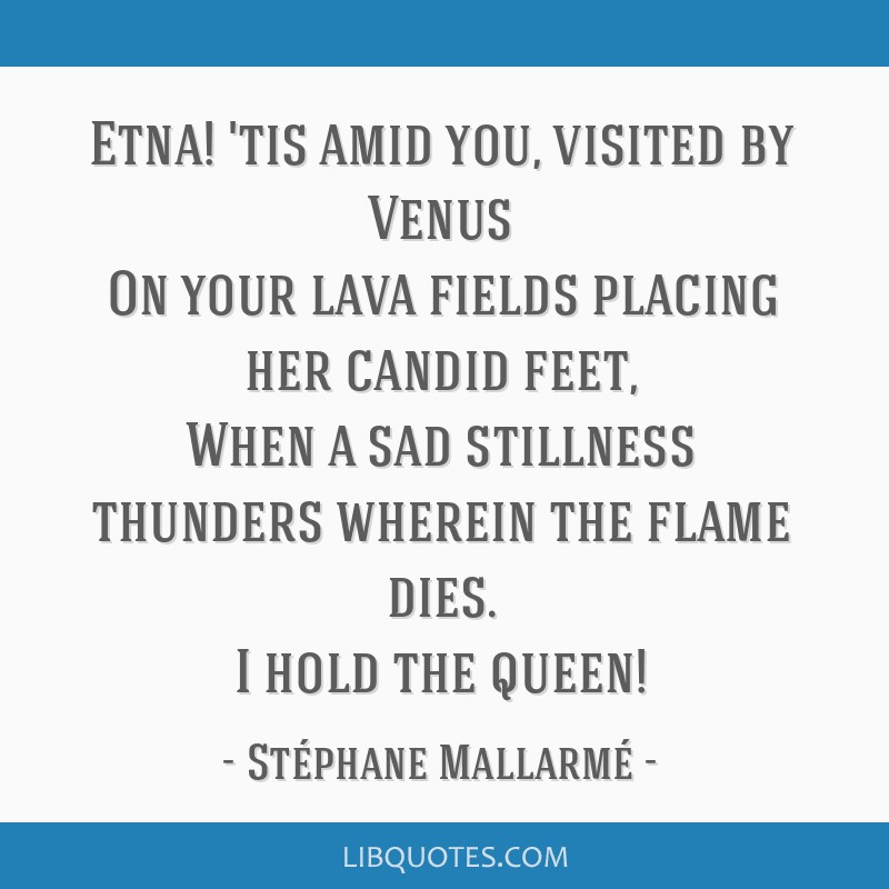 Etna! 'tis amid you, visited by Venus On your lava fields placing her candid feet, When a sad stillness thunders wherein the flame dies. I hold the...