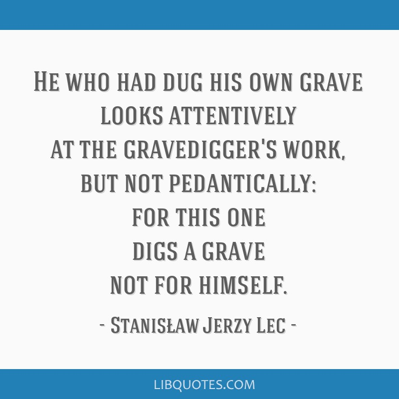 He who had dug his own grave looks attentively at the gravedigger's work, but not pedantically: for this one digs a grave not for himself.