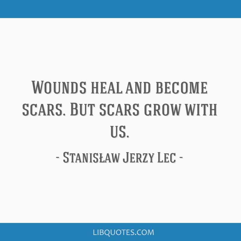 Wounds heal and become scars. But scars grow with us.