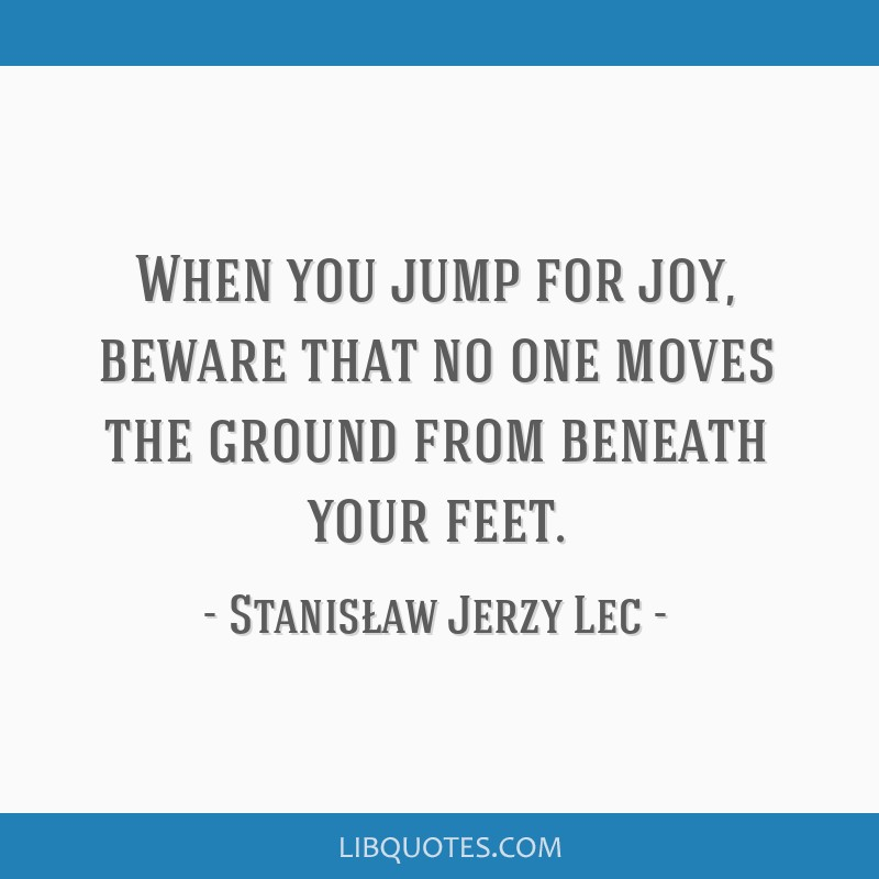 When you jump for joy, beware that no one moves the ground from beneath your feet.