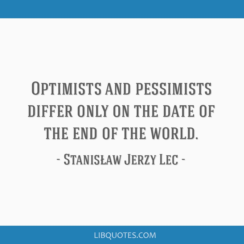 Optimists and pessimists differ only on the date of the end of the world.
