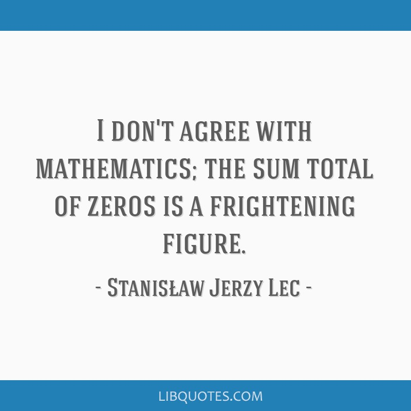 I don't agree with mathematics; the sum total of zeros is a frightening figure.
