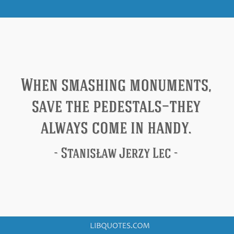 When smashing monuments, save the pedestals—they always come in handy.