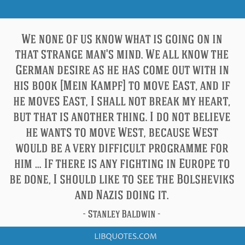 We none of us know what is going on in that strange man's mind. We all know the German desire as he has come out with in his book [Mein Kampf] to...