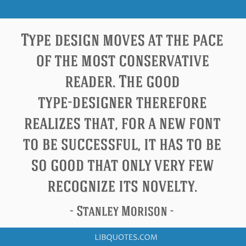 Type design moves at the pace of the most conservative reader. The good type-designer therefore realizes that, for a new font to be successful, it...