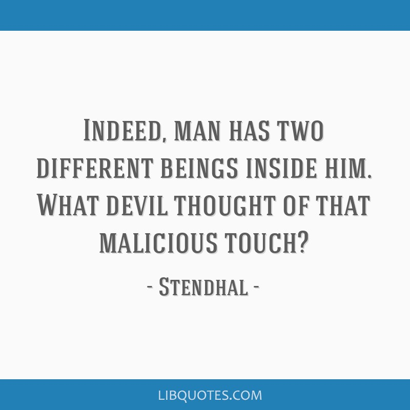Indeed, man has two different beings inside him. What devil thought of that malicious touch?