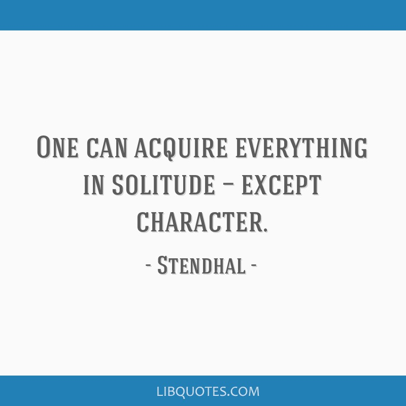 One can acquire everything in solitude — except character.