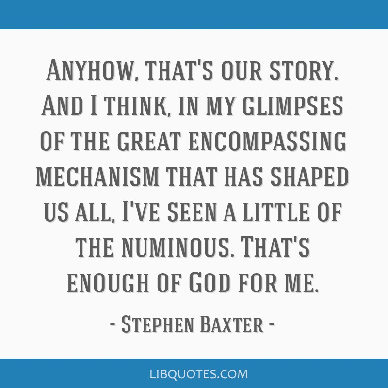 Anyhow, that's our story. And I think, in my glimpses of the great encompassing mechanism that has shaped us all, I've seen a little of the numinous. ...