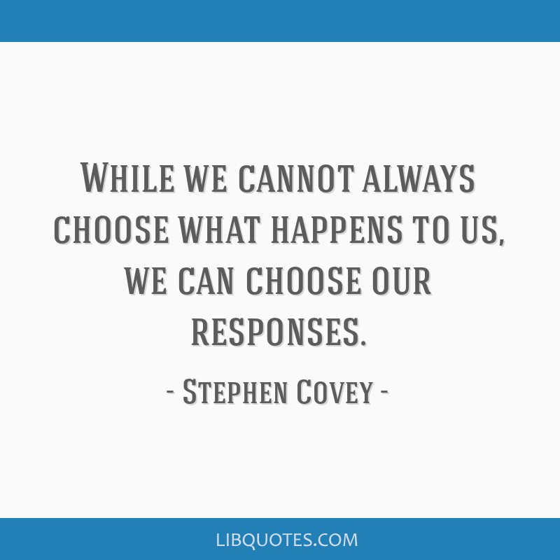 While we cannot always choose what happens to us, we can choose our responses.