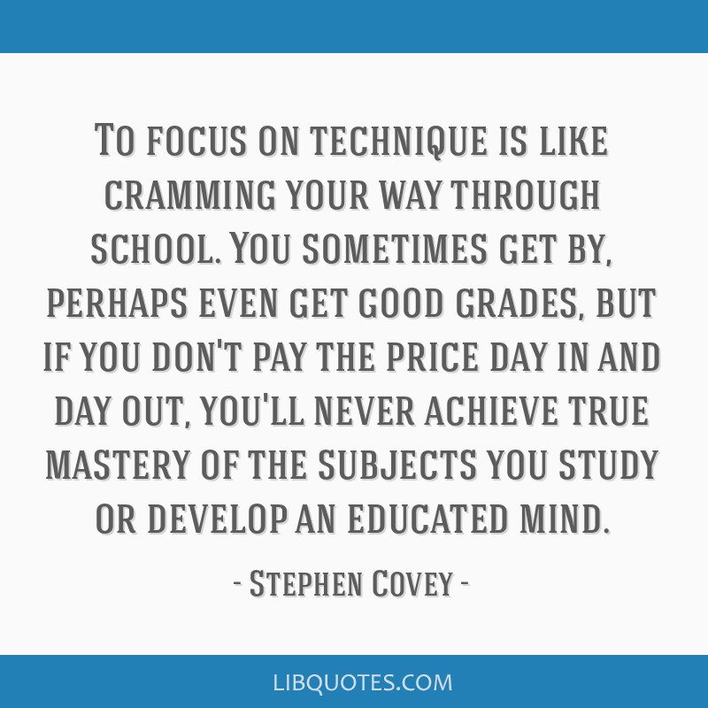 To focus on technique is like cramming your way through school. You sometimes get by, perhaps even get good grades, but if you don't pay the price...