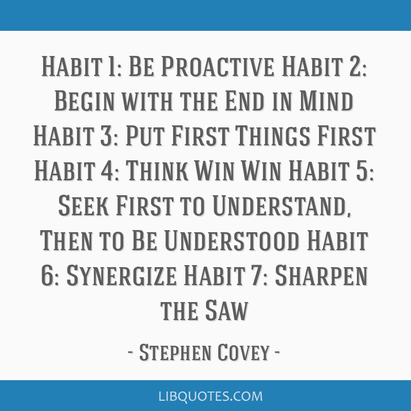 Habit 1: Be Proactive Habit 2: Begin with the End in Mind Habit 3: Put First Things First Habit 4: Think Win/Win Habit 5: Seek First to Understand,...