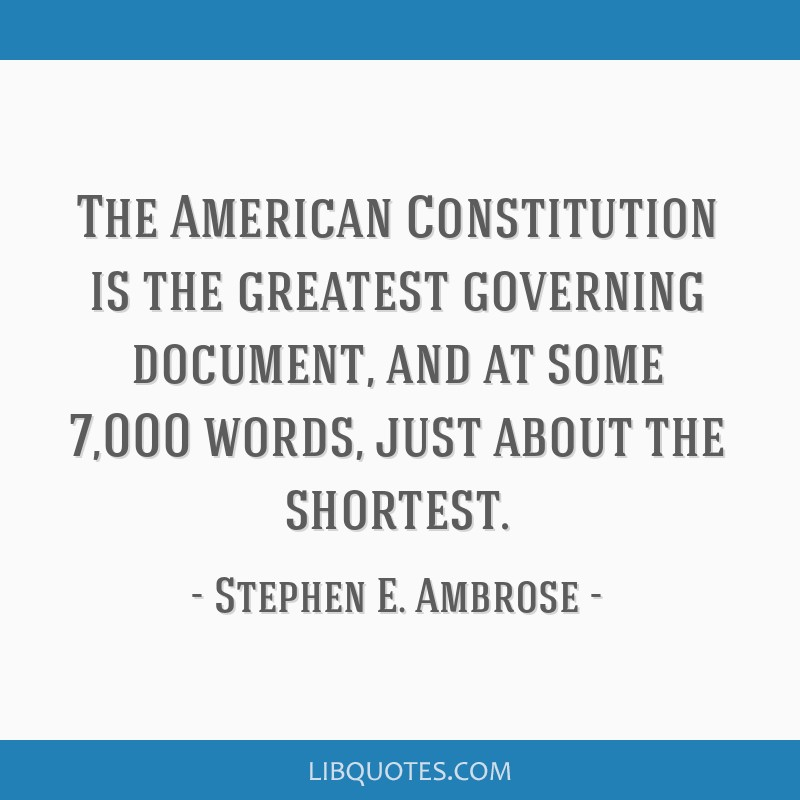 The American Constitution is the greatest governing document, and at some 7,000 words, just about the shortest.
