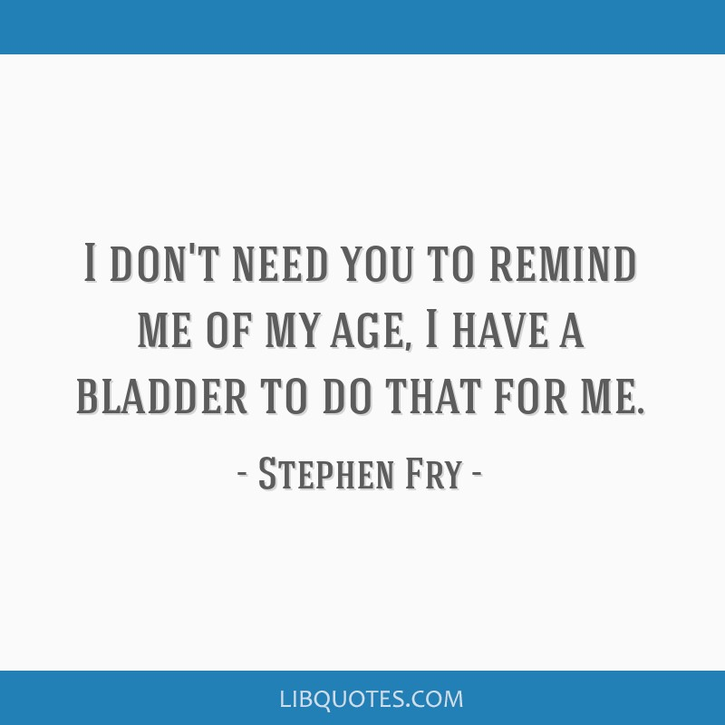 I don't need you to remind me of my age, I have a bladder to do that for me.