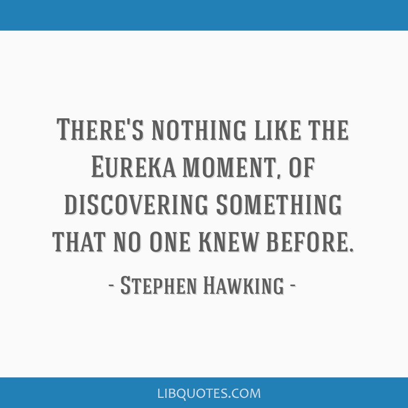 There's nothing like the Eureka moment, of discovering something that no one knew before.
