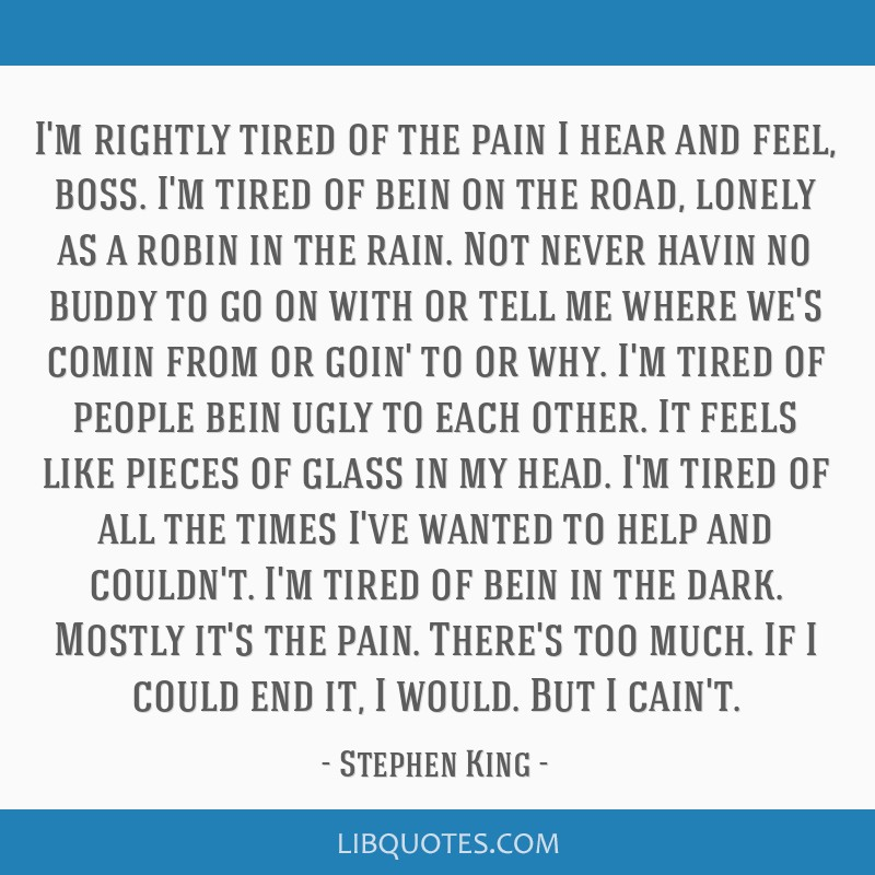 I'm rightly tired of the pain I hear and feel, boss. I'm tired of bein on the road, lonely as a robin in the rain. Not never havin no buddy to go on...