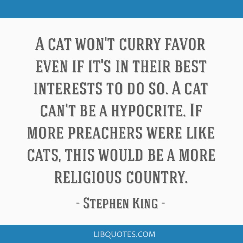 A cat won't curry favor even if it's in their best interests to do so. A cat can't be a hypocrite. If more preachers were like cats, this would be a...