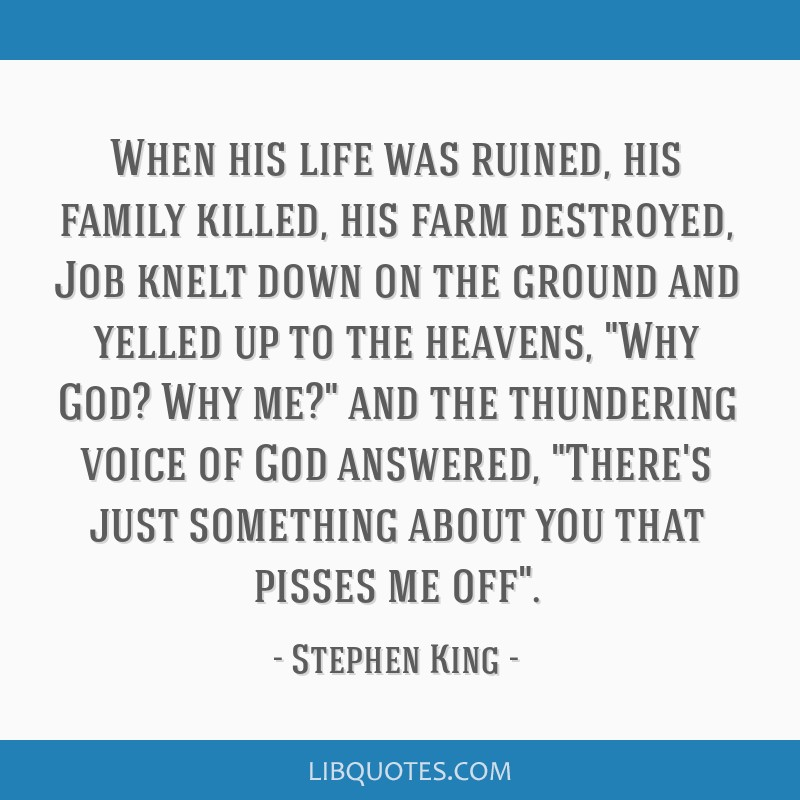 When his life was ruined, his family killed, his farm destroyed, Job knelt down on the ground and yelled up to the heavens, Why God? Why me? and the...