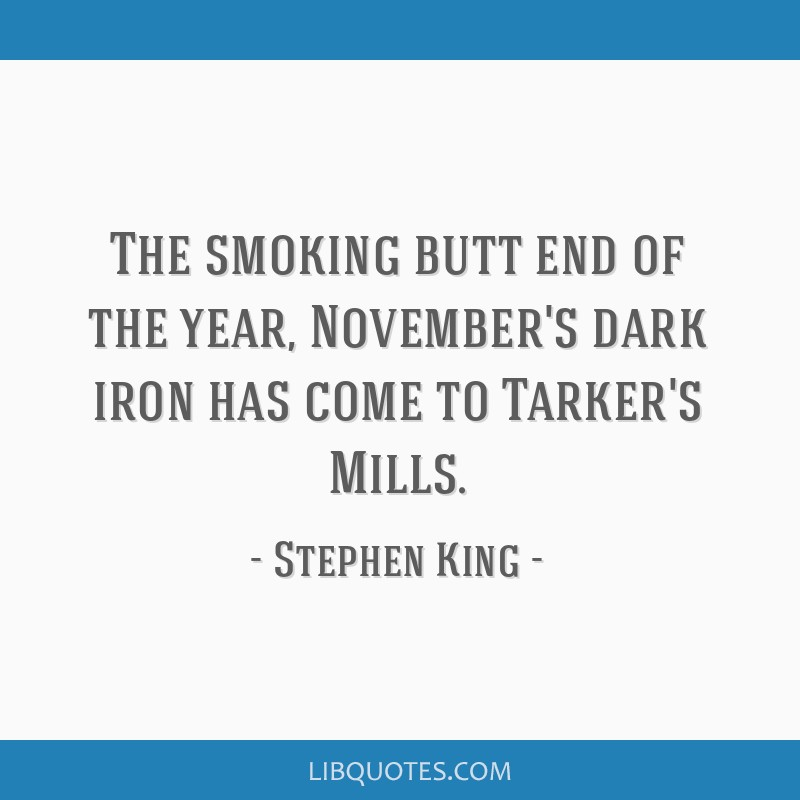 The smoking butt end of the year, November's dark iron has come to Tarker's Mills.