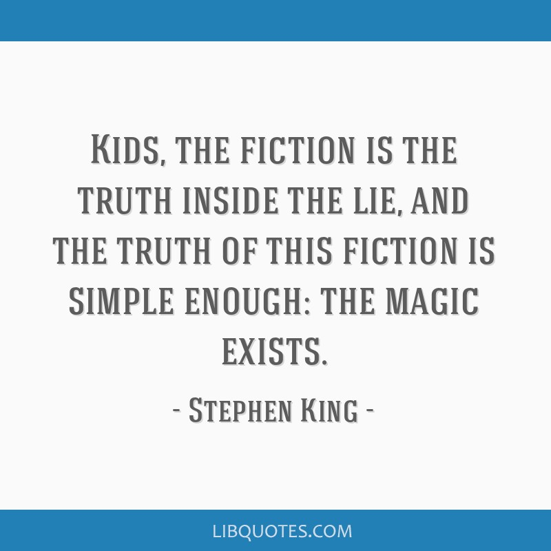 Kids, the fiction is the truth inside the lie, and the truth of this fiction is simple enough: the magic exists.