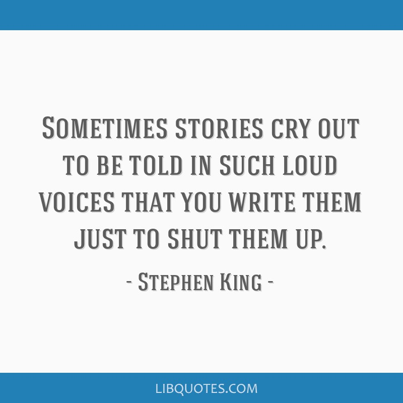Sometimes stories cry out to be told in such loud voices that you write them just to shut them up.