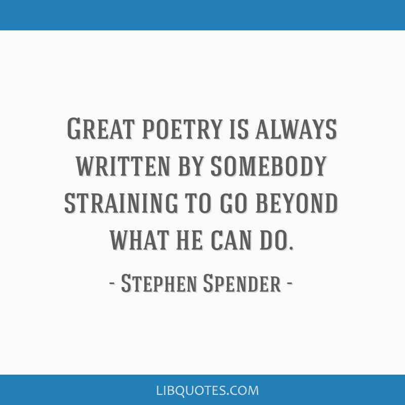 Great poetry is always written by somebody straining to go beyond what he can do.