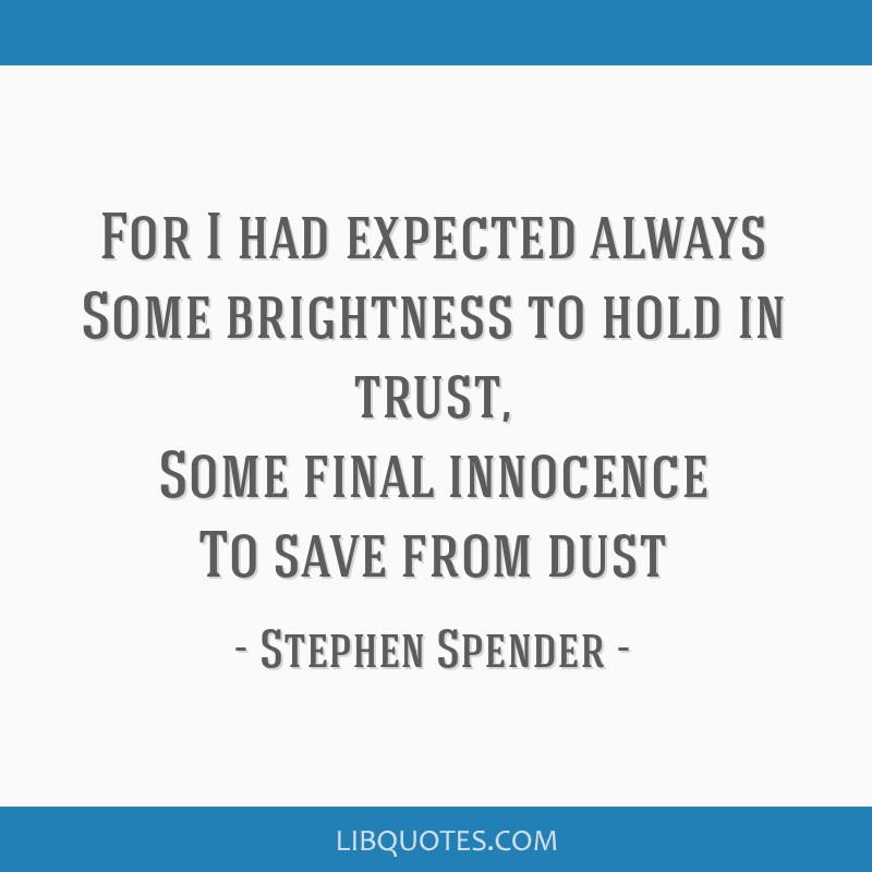 For I had expected always Some brightness to hold in trust, Some final innocence To save from dust