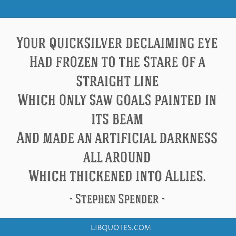 Your quicksilver declaiming eye Had frozen to the stare of a straight line Which only saw goals painted in its beam And made an artificial darkness...