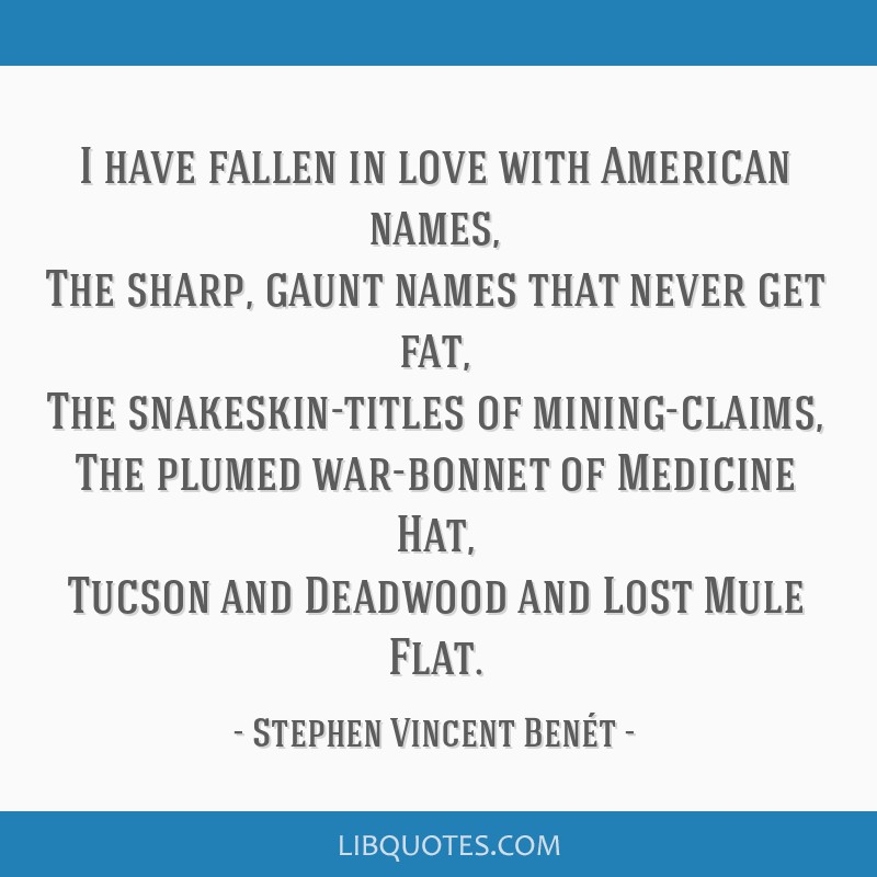 I have fallen in love with American names, The sharp, gaunt names that never get fat, The snakeskin-titles of mining-claims, The plumed war-bonnet of ...