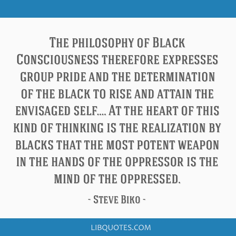 The philosophy of Black Consciousness therefore expresses group pride and the determination of the black to rise and attain the envisaged self.... At ...