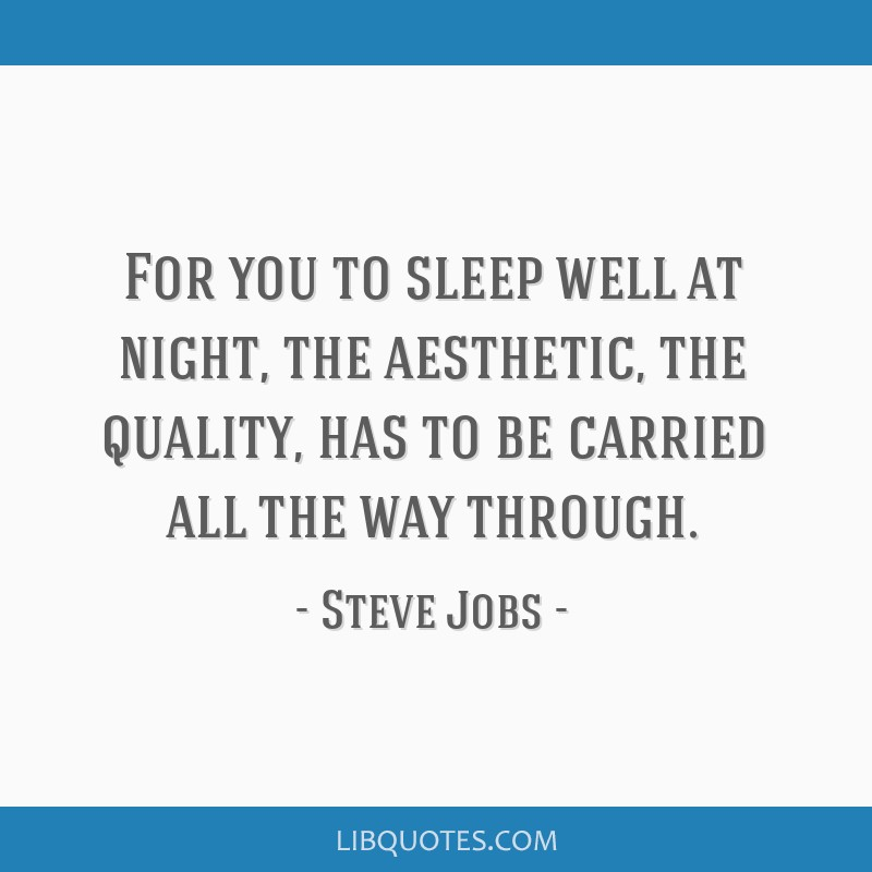 For you to sleep well at night, the aesthetic, the quality, has to be carried all the way through.