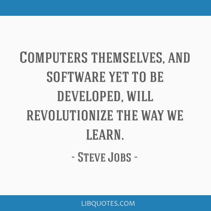 Computers themselves, and software yet to be developed, will revolutionize the way we learn.