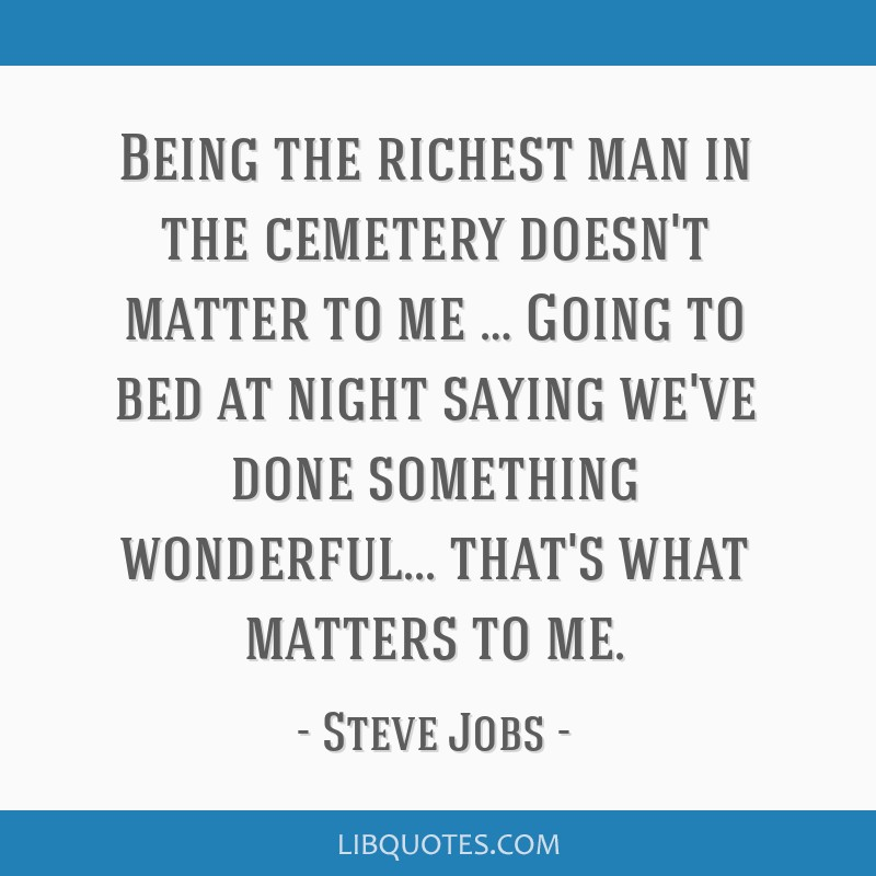 Being the richest man in the cemetery doesn't matter to me … Going to bed at night saying we've done something wonderful... that's what matters to...