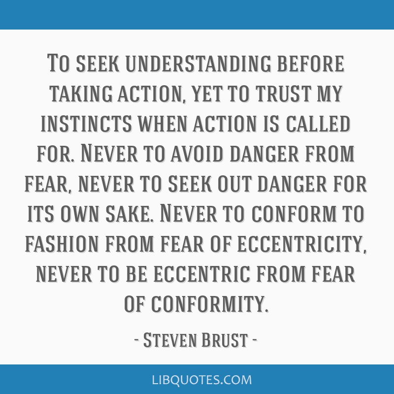 To seek understanding before taking action, yet to trust my instincts when action is called for. Never to avoid danger from fear, never to seek out...