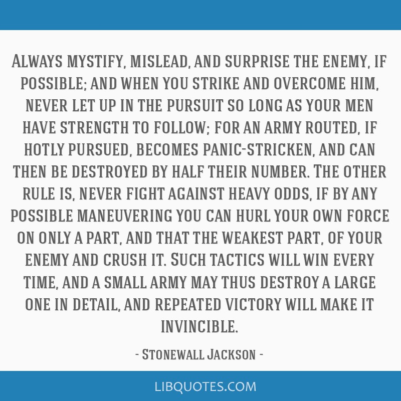 Always mystify, mislead, and surprise the enemy, if possible; and when you strike and overcome him, never let up in the pursuit so long as your men...