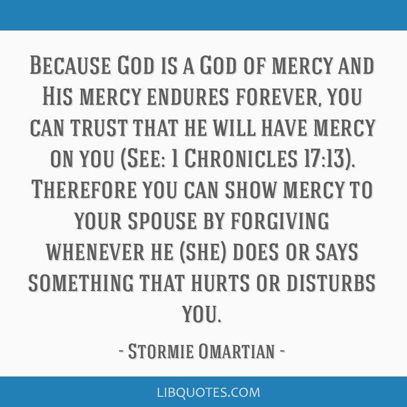 Because God is a God of mercy and His mercy endures forever, you can trust that he will have mercy on you (See: 1 Chronicles 17:13). Therefore you...